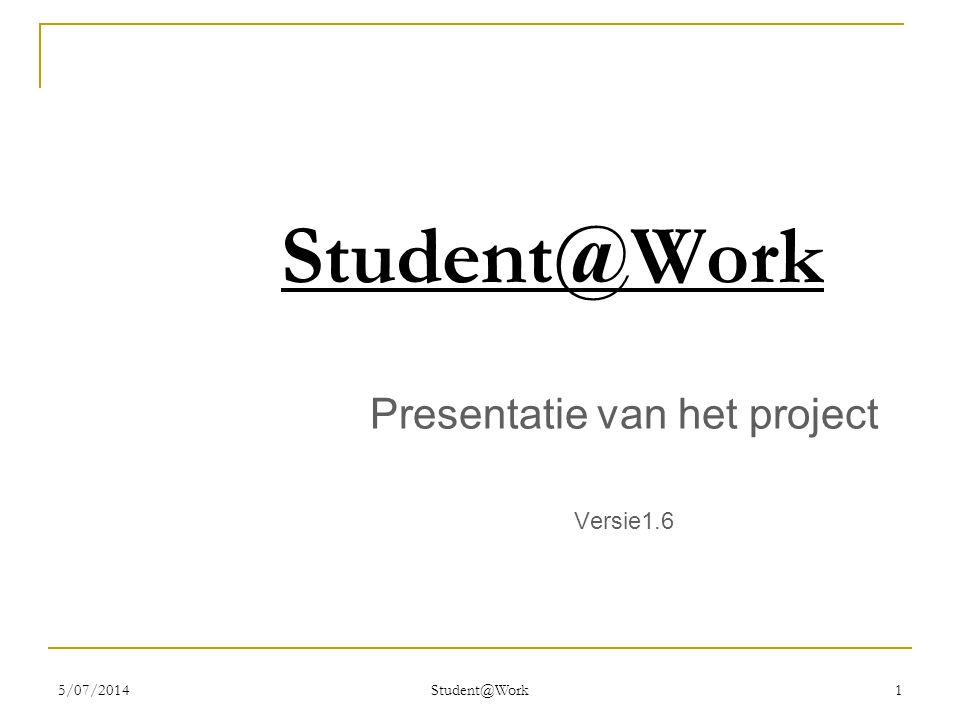 5/07/2014 Student@Work 1 Presentatie van het project Versie1.6