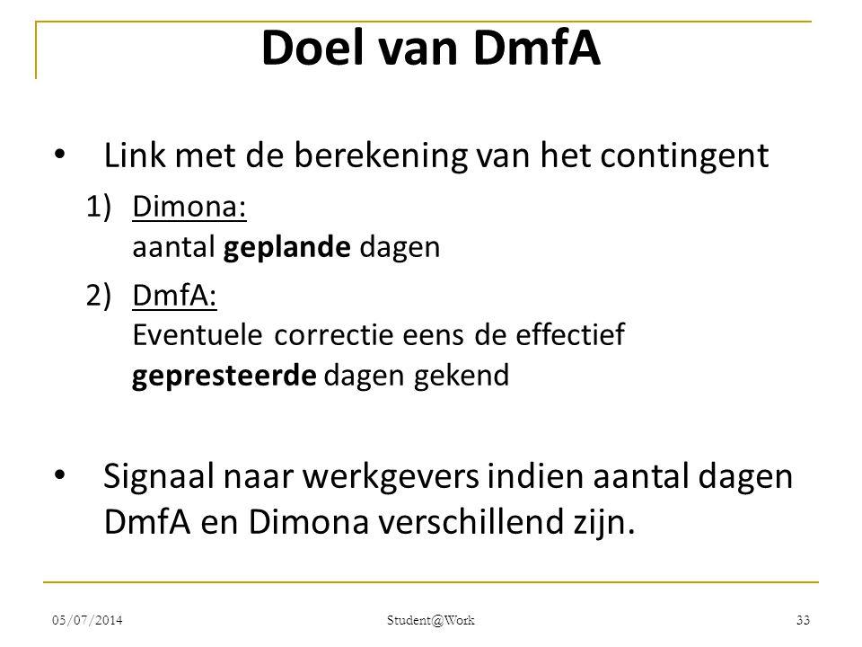 05/07/2014 Student@Work 33 Doel van DmfA • Link met de berekening van het contingent 1)Dimona: aantal geplande dagen 2)DmfA: Eventuele correctie eens