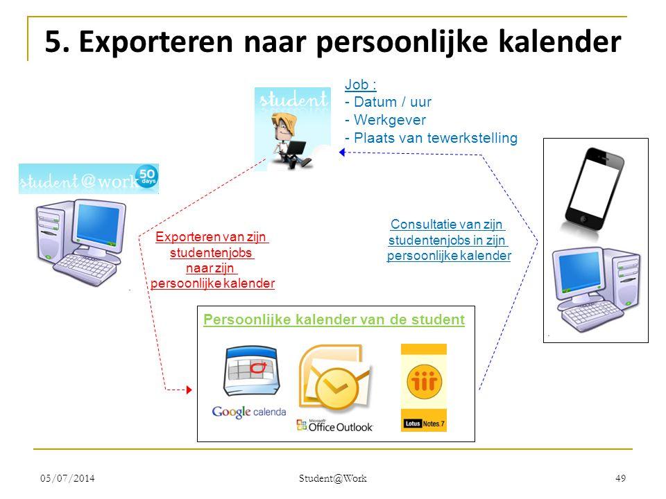 05/07/2014 Student@Work 49 5. Exporteren naar persoonlijke kalender Persoonlijke kalender van de student Exporteren van zijn studentenjobs naar zijn p