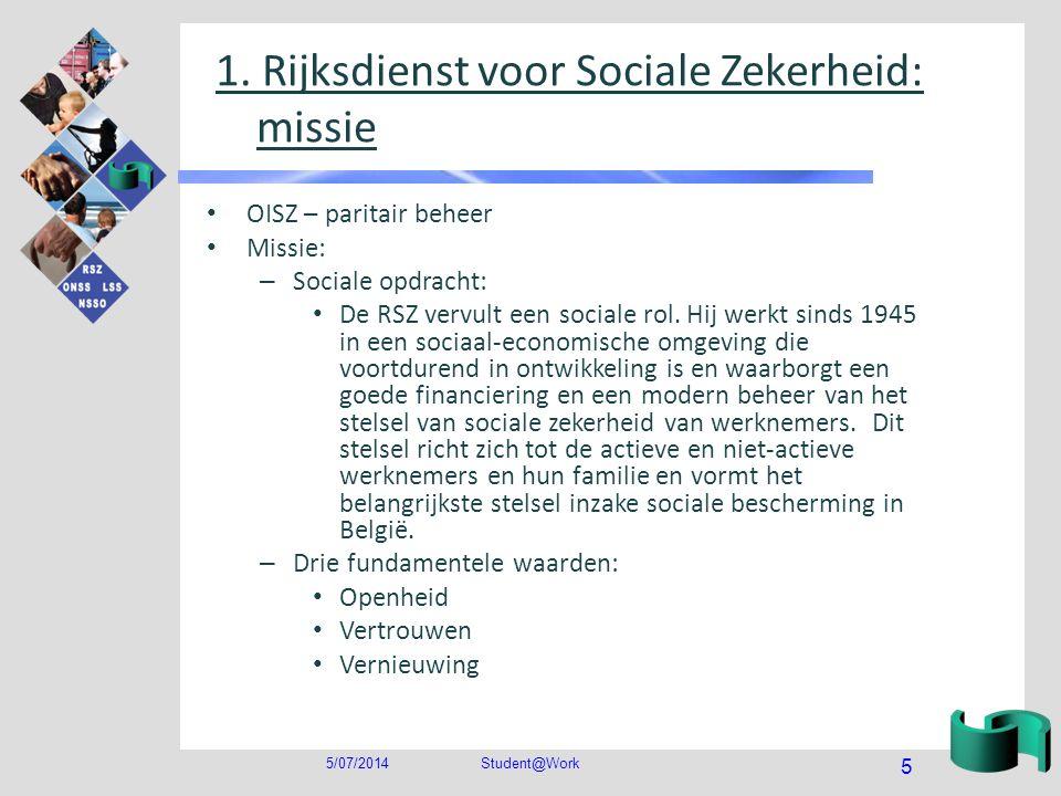 5/07/2014Student@Work 5 1. Rijksdienst voor Sociale Zekerheid: missie • OISZ – paritair beheer • Missie: – Sociale opdracht: • De RSZ vervult een soci