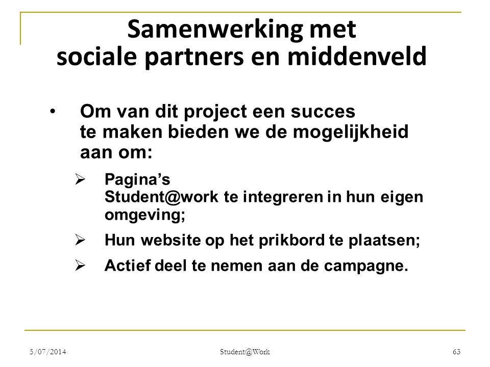 5/07/2014 Student@Work 63 Samenwerking met sociale partners en middenveld •Om van dit project een succes te maken bieden we de mogelijkheid aan om: 