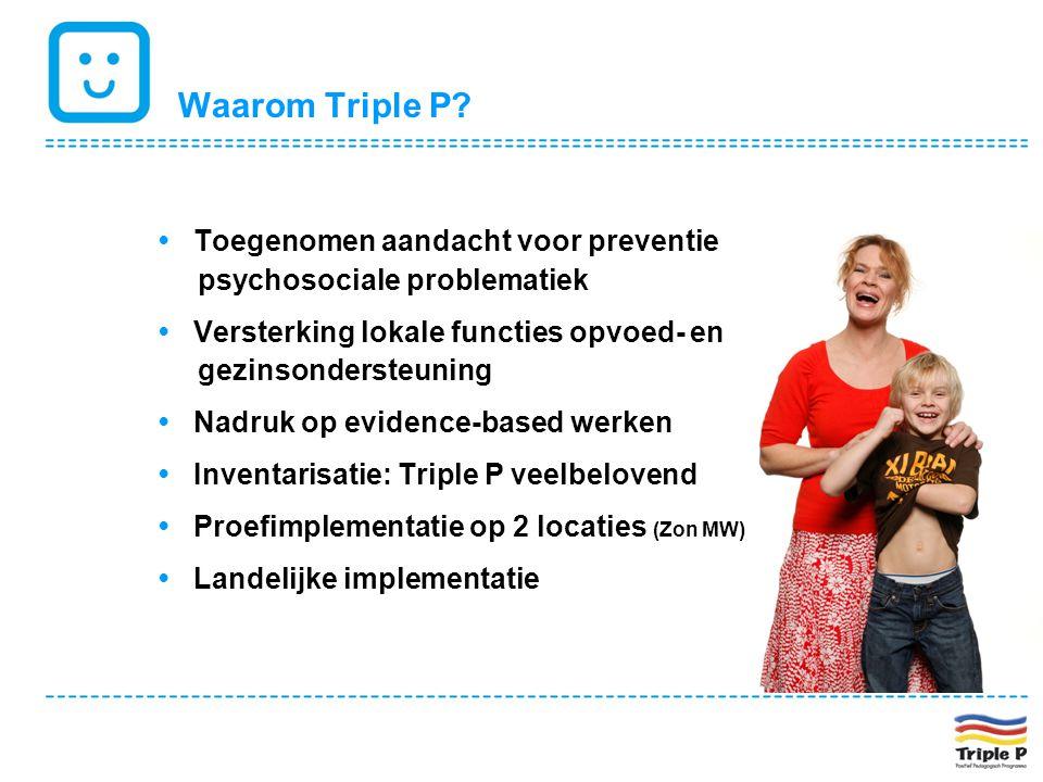 Waarom Triple P? • Toegenomen aandacht voor preventie psychosociale problematiek • Versterking lokale functies opvoed- en gezinsondersteuning • Nadruk