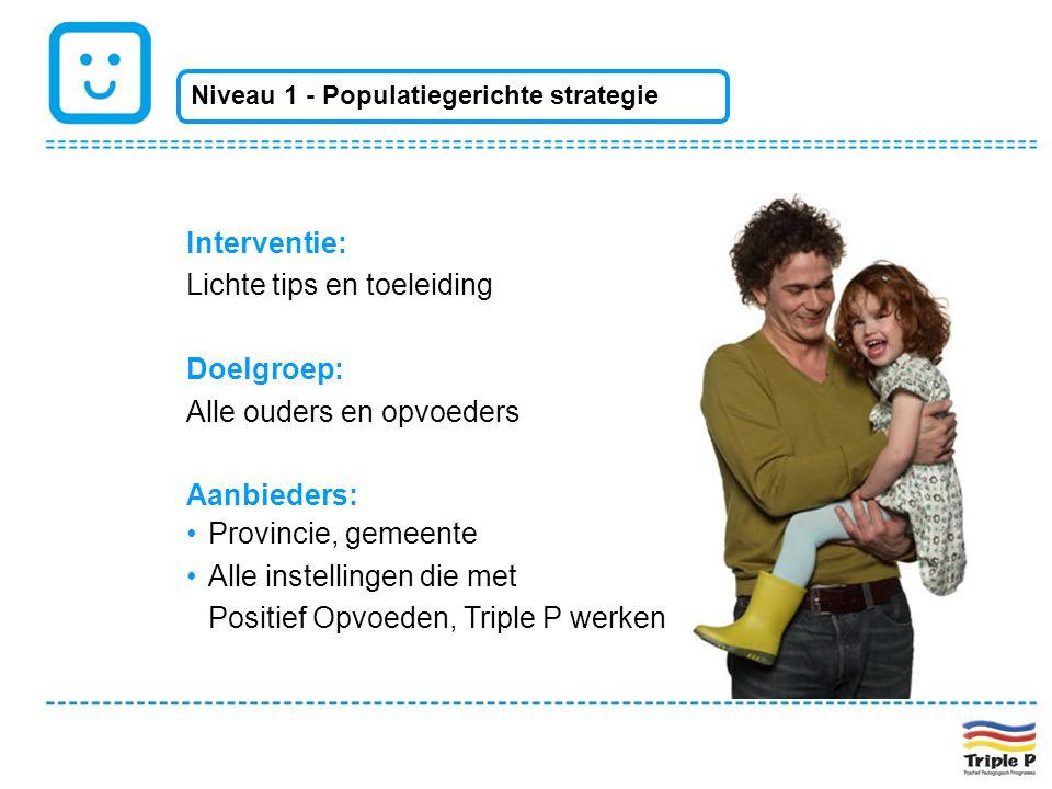 Interventie: Lichte tips en toeleiding Doelgroep: Alle ouders en opvoeders Aanbieders: •Provincie, gemeente •Alle instellingen die met Positief Opvoed