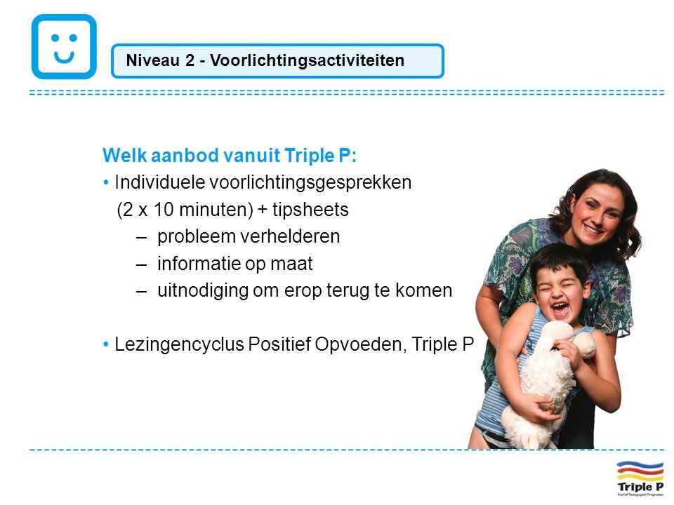 Welk aanbod vanuit Triple P: • Individuele voorlichtingsgesprekken (2 x 10 minuten) + tipsheets –probleem verhelderen –informatie op maat –uitnodiging