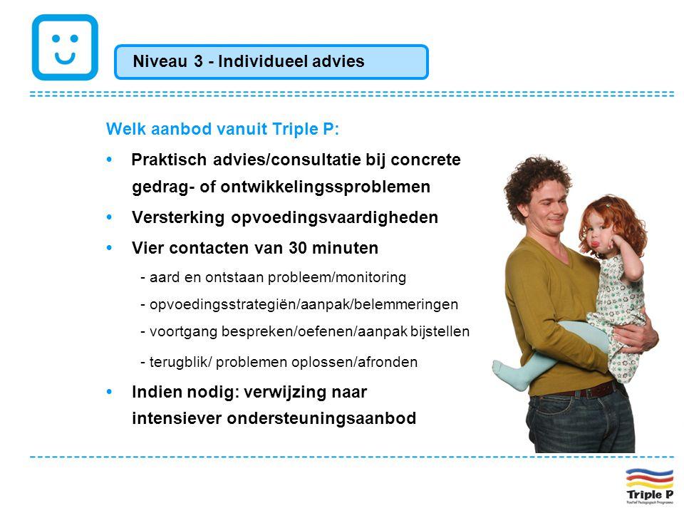 Welk aanbod vanuit Triple P: • Praktisch advies/consultatie bij concrete gedrag- of ontwikkelingssproblemen •Versterking opvoedingsvaardigheden •Vier