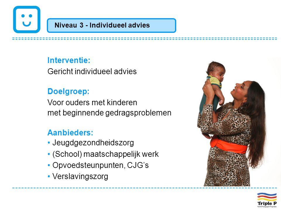 Interventie: Gericht individueel advies Doelgroep: Voor ouders met kinderen met beginnende gedragsproblemen Aanbieders: • Jeugdgezondheidszorg • (Scho