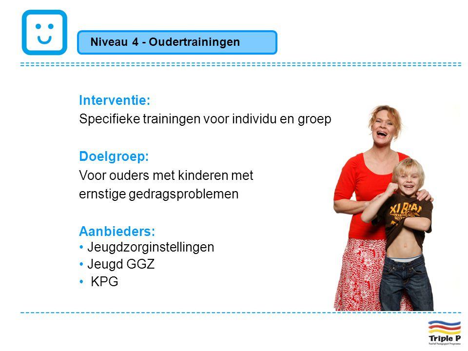 Niveau 4 - Oudertrainingen Interventie: Specifieke trainingen voor individu en groep Doelgroep: Voor ouders met kinderen met ernstige gedragsproblemen