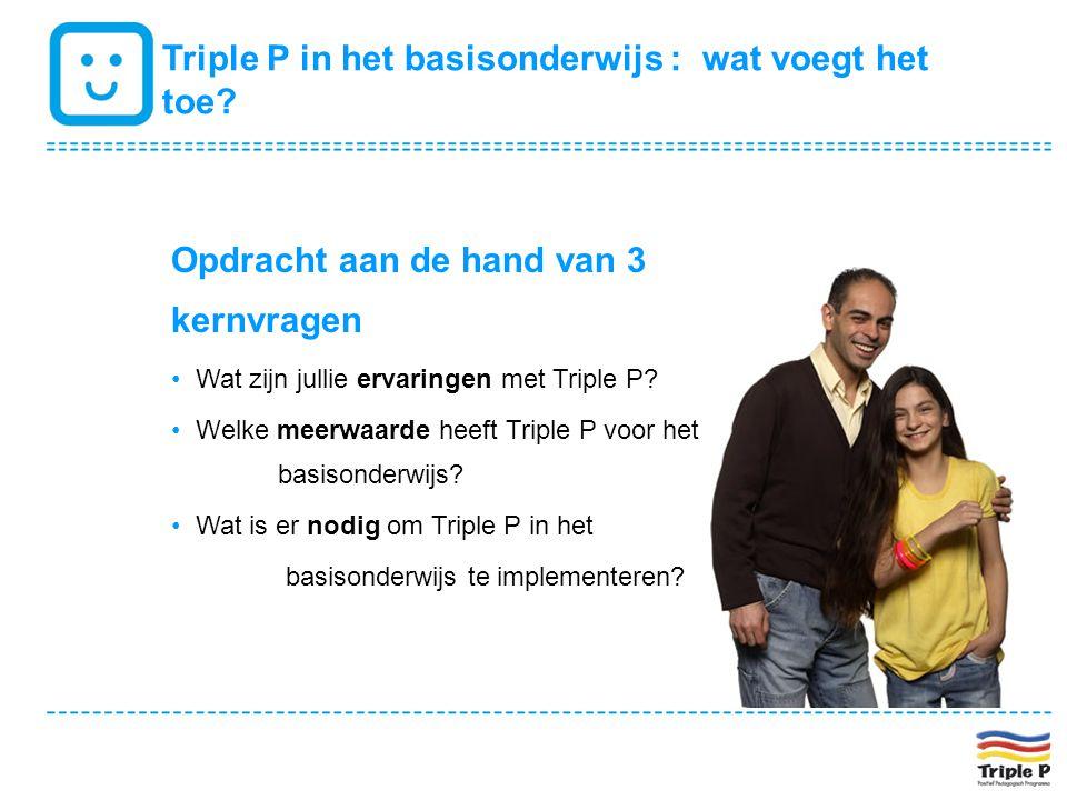 Triple P in het basisonderwijs : wat voegt het toe? Opdracht aan de hand van 3 kernvragen • Wat zijn jullie ervaringen met Triple P? • Welke meerwaard