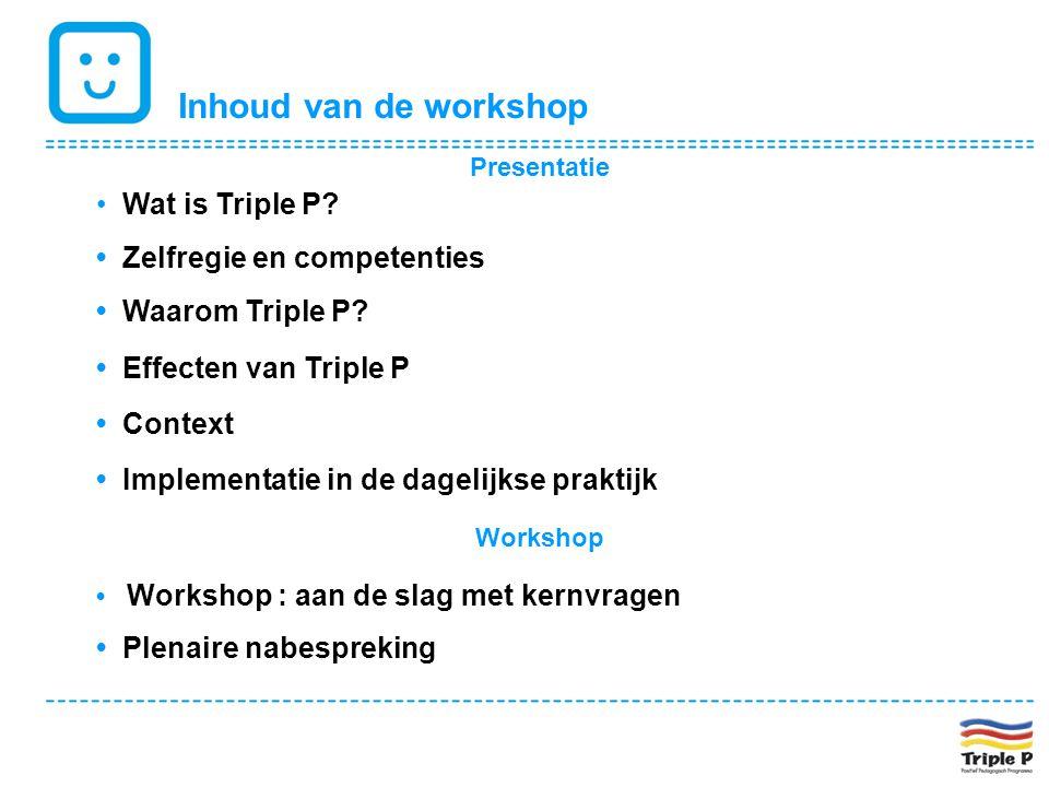 Inhoud van de workshop Presentatie • Wat is Triple P? • Zelfregie en competenties • Waarom Triple P? • Effecten van Triple P • Context • Implementatie