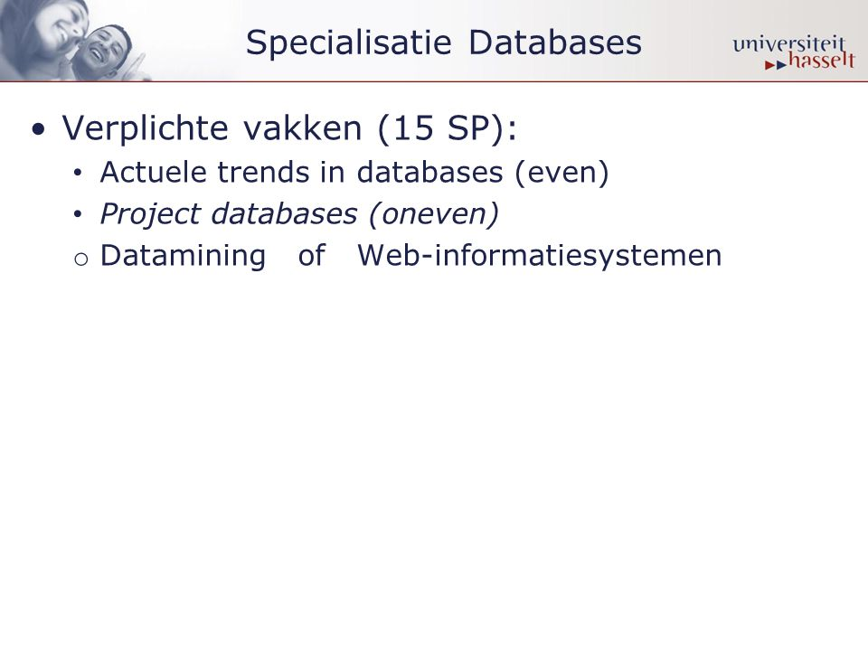Specialisatie Databases •Verplichte vakken (15 SP): • Actuele trends in databases (even) • Project databases (oneven) o Datamining of Web-informatiesystemen