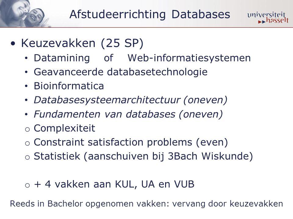 Afstudeerrichting Databases •Keuzevakken (25 SP) • Datamining of Web-informatiesystemen • Geavanceerde databasetechnologie • Bioinformatica • Databasesysteemarchitectuur (oneven) • Fundamenten van databases (oneven) o Complexiteit o Constraint satisfaction problems (even) o Statistiek (aanschuiven bij 3Bach Wiskunde) o + 4 vakken aan KUL, UA en VUB Reeds in Bachelor opgenomen vakken: vervang door keuzevakken