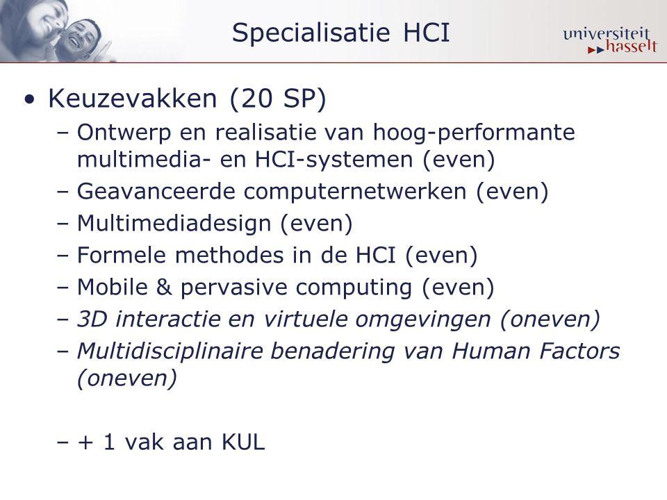 Specialisatie HCI •Keuzevakken (20 SP) –Ontwerp en realisatie van hoog-performante multimedia- en HCI-systemen (even) –Geavanceerde computernetwerken (even) –Multimediadesign (even) –Formele methodes in de HCI (even) –Mobile & pervasive computing (even) –3D interactie en virtuele omgevingen (oneven) –Multidisciplinaire benadering van Human Factors (oneven) –+ 1 vak aan KUL