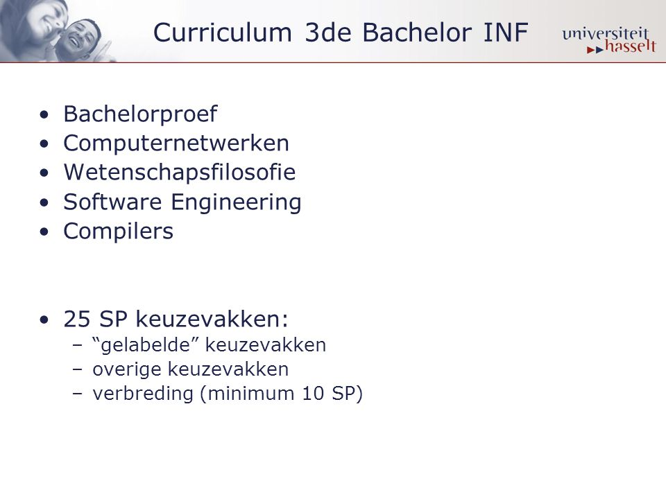 Curriculum 3de Bachelor INF •Bachelorproef •Computernetwerken •Wetenschapsfilosofie •Software Engineering •Compilers •25 SP keuzevakken: – gelabelde keuzevakken –overige keuzevakken –verbreding (minimum 10 SP)
