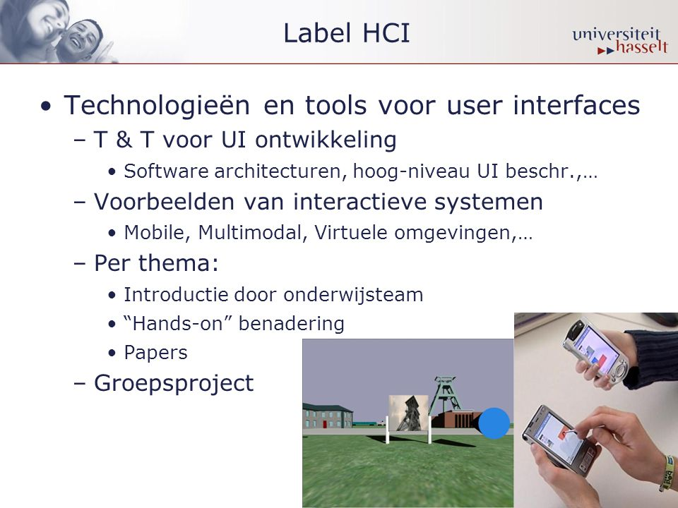 Label HCI •Technologieën en tools voor user interfaces –T & T voor UI ontwikkeling •Software architecturen, hoog-niveau UI beschr.,… –Voorbeelden van interactieve systemen •Mobile, Multimodal, Virtuele omgevingen,… –Per thema: •Introductie door onderwijsteam • Hands-on benadering •Papers –Groepsproject