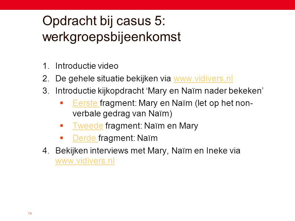 14 Opdracht bij casus 5: werkgroepsbijeenkomst 1.Introductie video 2.De gehele situatie bekijken via www.vidivers.nlwww.vidivers.nl 3.Introductie kijk