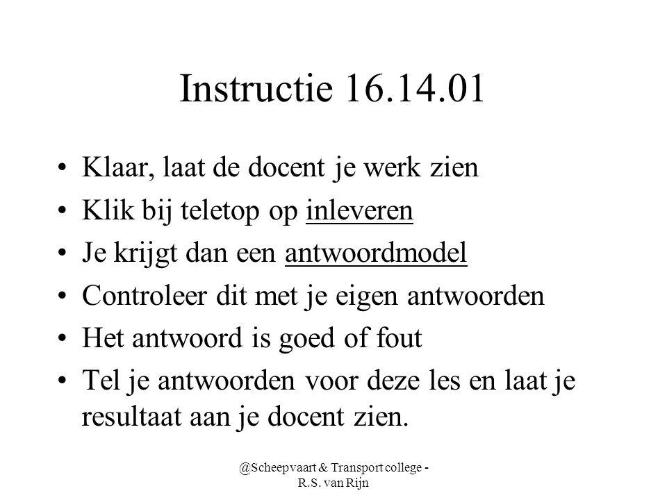 @Scheepvaart & Transport college - R.S. van Rijn Instructie 16.14.01 •Klaar, laat de docent je werk zien •Klik bij teletop op inleveren •Je krijgt dan