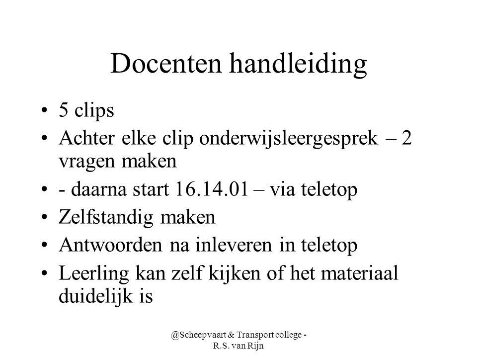 @Scheepvaart & Transport college - R.S. van Rijn Docenten handleiding •5 clips •Achter elke clip onderwijsleergesprek – 2 vragen maken •- daarna start