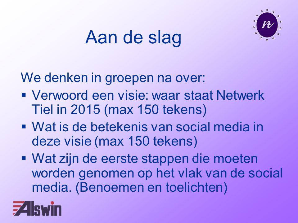 Aan de slag We denken in groepen na over:  Verwoord een visie: waar staat Netwerk Tiel in 2015 (max 150 tekens)  Wat is de betekenis van social media in deze visie (max 150 tekens)  Wat zijn de eerste stappen die moeten worden genomen op het vlak van de social media.