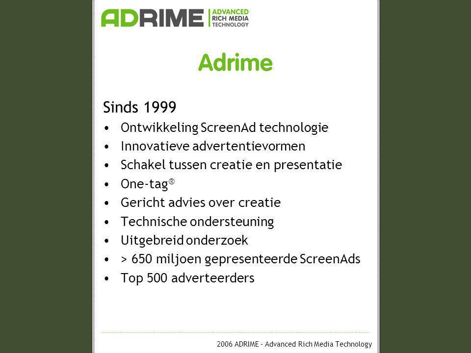 2006 ADRIME – Advanced Rich Media Technology Adrime Sinds 1999 •Ontwikkeling ScreenAd technologie •Innovatieve advertentievormen •Schakel tussen creatie en presentatie •One-tag ® •Gericht advies over creatie •Technische ondersteuning •Uitgebreid onderzoek •> 650 miljoen gepresenteerde ScreenAds •Top 500 adverteerders