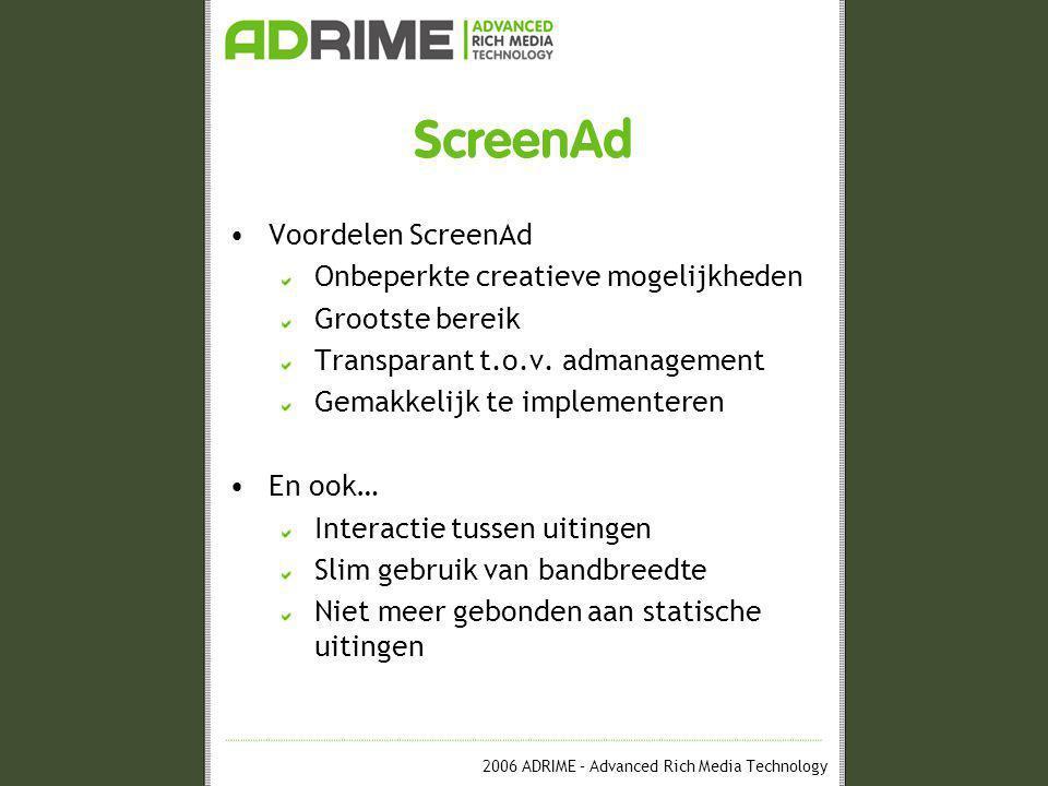 2006 ADRIME – Advanced Rich Media Technology ScreenAd •Voordelen ScreenAd Onbeperkte creatieve mogelijkheden Grootste bereik Transparant t.o.v.
