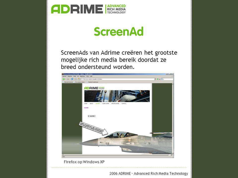 2006 ADRIME – Advanced Rich Media Technology ScreenAd ScreenAds van Adrime creëren het grootste mogelijke rich media bereik doordat ze op meer configuraties dan elk ander systeem draaien.