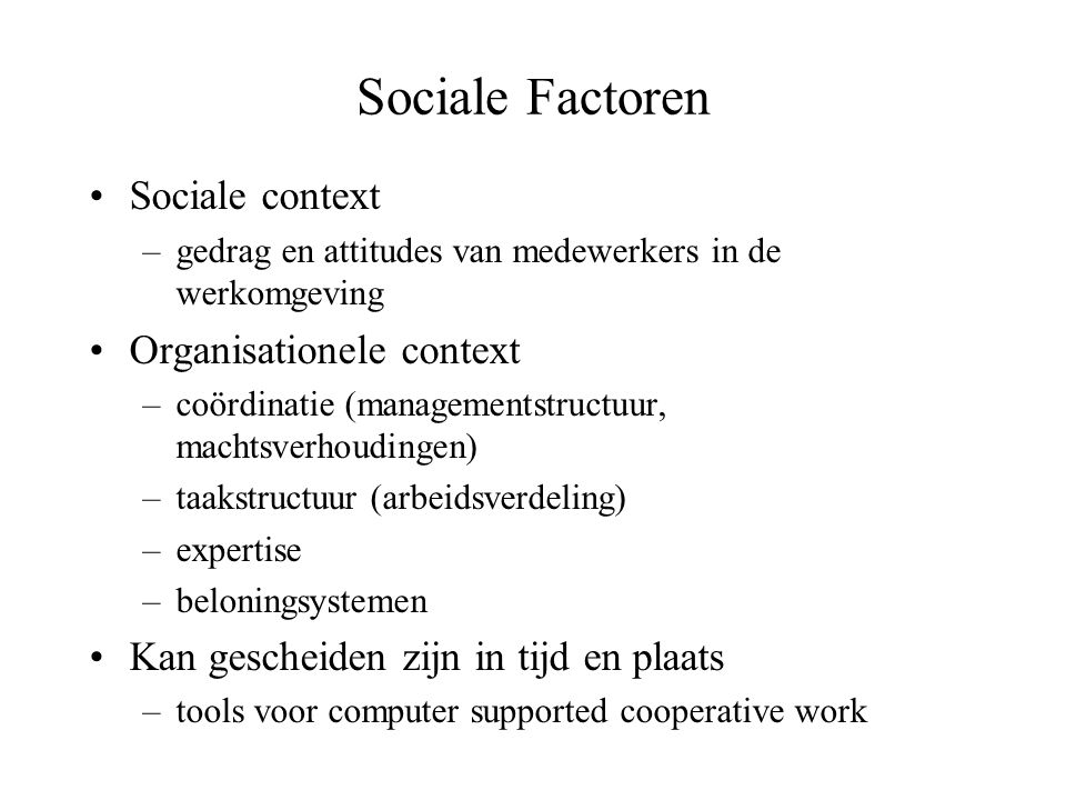 Sociale Factoren •Sociale context –gedrag en attitudes van medewerkers in de werkomgeving •Organisationele context –coördinatie (managementstructuur,