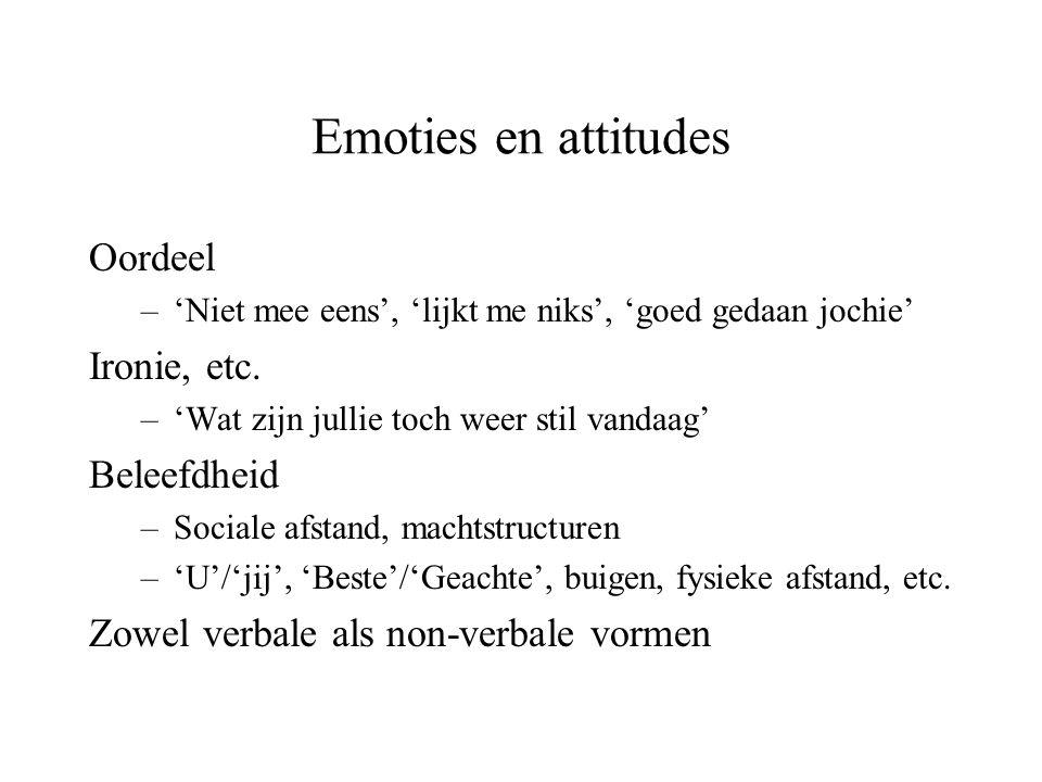 Emoties en attitudes Oordeel –'Niet mee eens', 'lijkt me niks', 'goed gedaan jochie' Ironie, etc. –'Wat zijn jullie toch weer stil vandaag' Beleefdhei