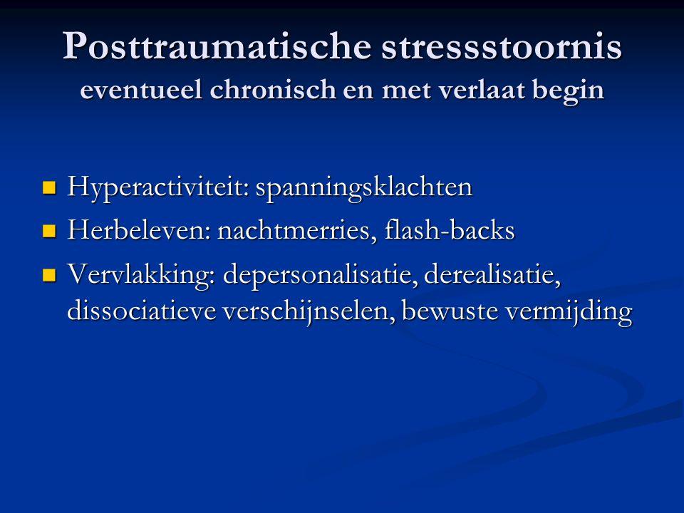 Posttraumatische stressstoornis eventueel chronisch en met verlaat begin  Hyperactiviteit: spanningsklachten  Herbeleven: nachtmerries, flash-backs