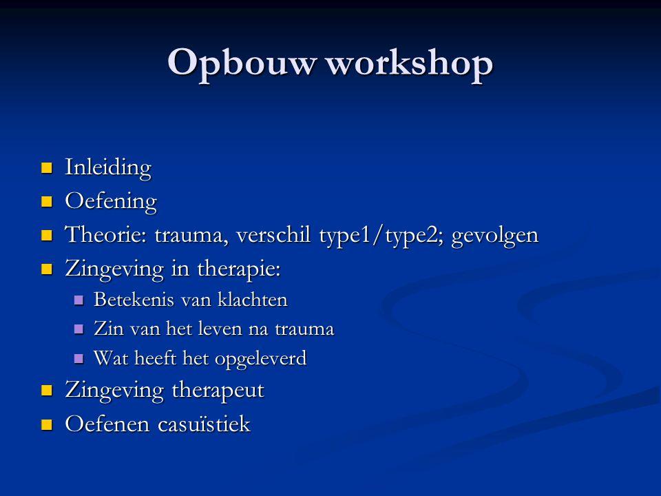 Opbouw workshop  Inleiding  Oefening  Theorie: trauma, verschil type1/type2; gevolgen  Zingeving in therapie:  Betekenis van klachten  Zin van h