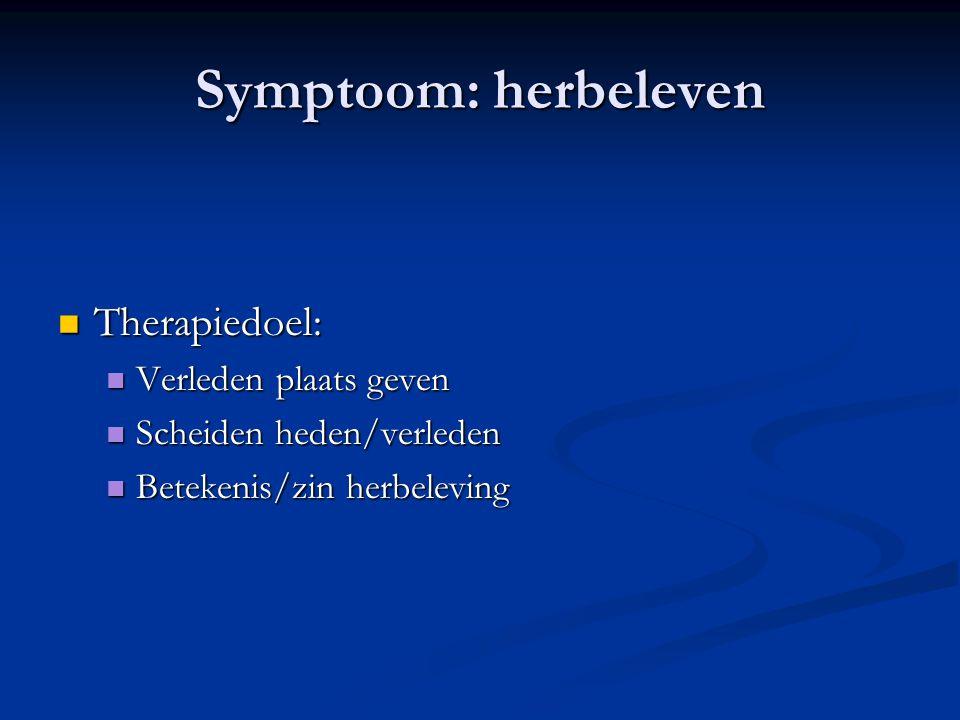 Symptoom: herbeleven  Therapiedoel:  Verleden plaats geven  Scheiden heden/verleden  Betekenis/zin herbeleving