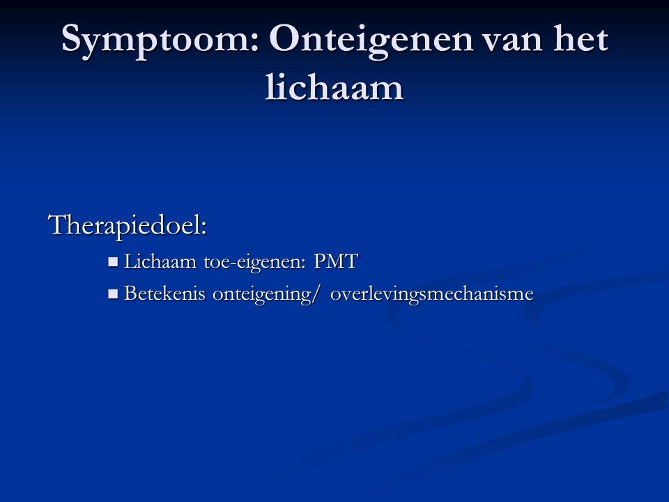 Symptoom: Onteigenen van het lichaam Therapiedoel: Therapiedoel:  Lichaam toe-eigenen: PMT  Betekenis onteigening/ overlevingsmechanisme
