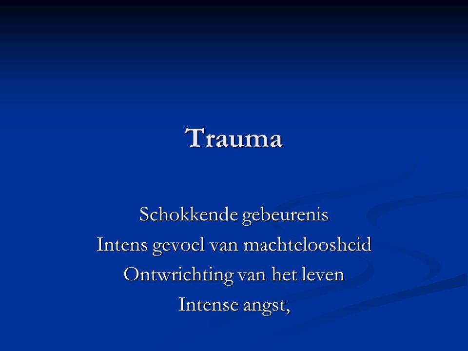 Trauma Schokkende gebeurenis Intens gevoel van machteloosheid Ontwrichting van het leven Intense angst,
