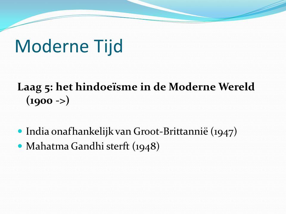 Moderne Tijd Laag 5: het hindoeïsme in de Moderne Wereld (1900 ->)  India onafhankelijk van Groot-Brittannië (1947)  Mahatma Gandhi sterft (1948)