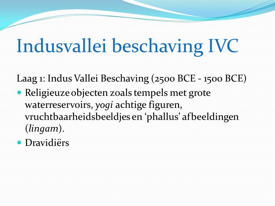 Indusvallei beschaving IVC Laag 1: Indus Vallei Beschaving (2500 BCE - 1500 BCE)  Religieuze objecten zoals tempels met grote waterreservoirs, yogi a