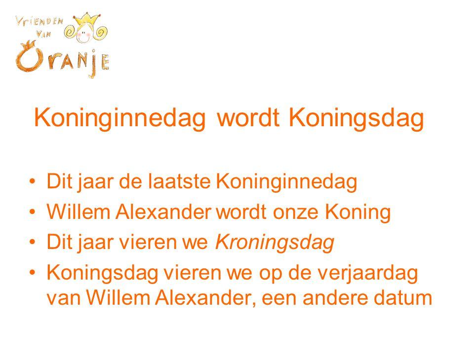Koninginnedag wordt Koningsdag •Dit jaar de laatste Koninginnedag •Willem Alexander wordt onze Koning •Dit jaar vieren we Kroningsdag •Koningsdag vieren we op de verjaardag van Willem Alexander, een andere datum