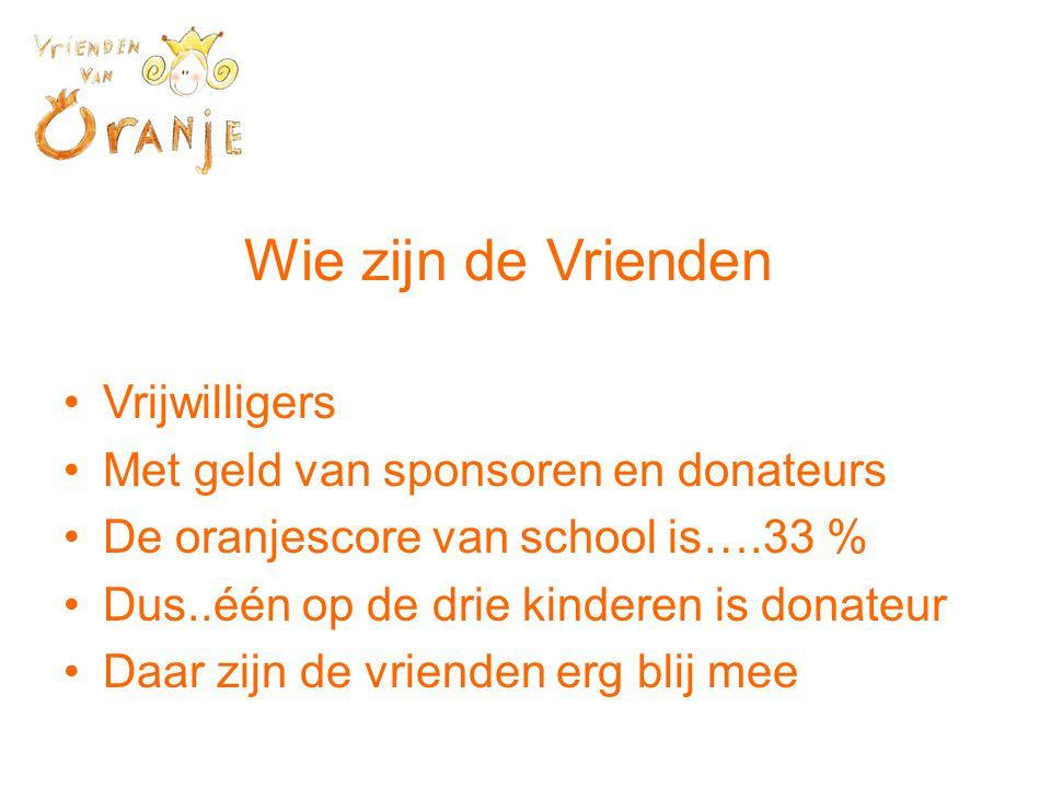 Wie zijn de Vrienden •Vrijwilligers •Met geld van sponsoren en donateurs •De oranjescore van school is….33 % •Dus..één op de drie kinderen is donateur •Daar zijn de vrienden erg blij mee