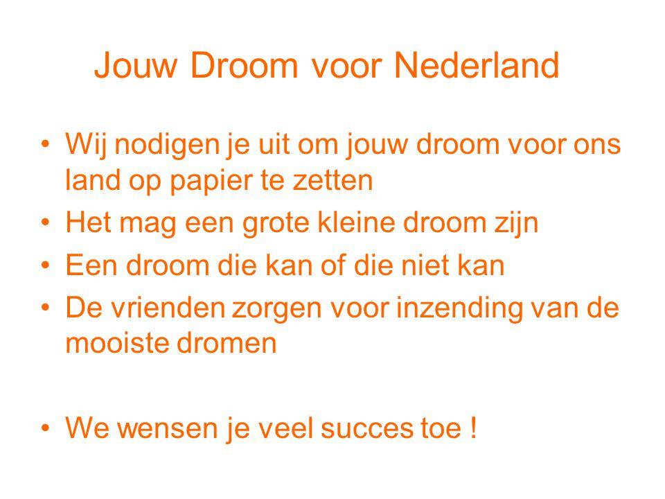 Jouw Droom voor Nederland •Wij nodigen je uit om jouw droom voor ons land op papier te zetten •Het mag een grote kleine droom zijn •Een droom die kan of die niet kan •De vrienden zorgen voor inzending van de mooiste dromen •We wensen je veel succes toe !
