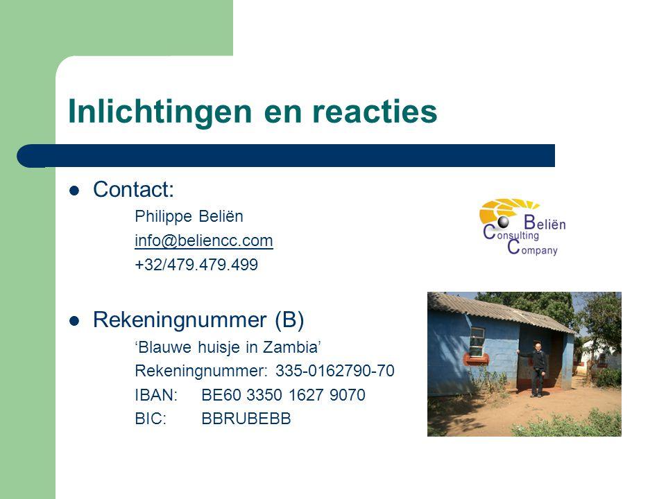 Inlichtingen en reacties  Contact: Philippe Beliën info@beliencc.com +32/479.479.499  Rekeningnummer (B) 'Blauwe huisje in Zambia' Rekeningnummer: 335-0162790-70 IBAN: BE60 3350 1627 9070 BIC: BBRUBEBB