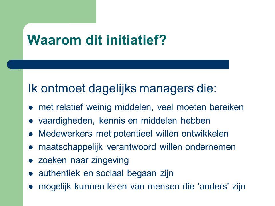Waarom dit initiatief? Ik ontmoet dagelijks managers die:  met relatief weinig middelen, veel moeten bereiken  vaardigheden, kennis en middelen hebb