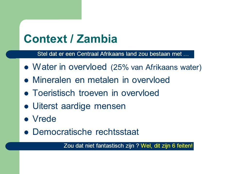 Context / Zambia  Water in overvloed (25% van Afrikaans water)  Mineralen en metalen in overvloed  Toeristisch troeven in overvloed  Uiterst aardige mensen  Vrede  Democratische rechtsstaat Stel dat er een Centraal Afrikaans land zou bestaan met … Zou dat niet fantastisch zijn .
