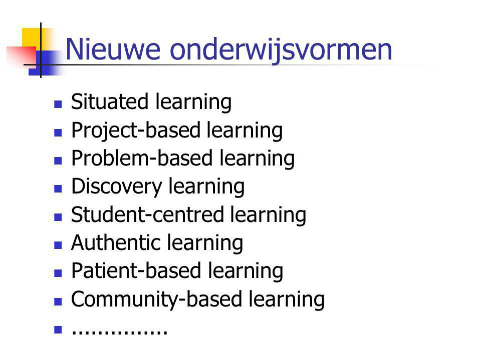 Nieuwe onderwijsvormen  Situated learning  Project-based learning  Problem-based learning  Discovery learning  Student-centred learning  Authentic learning  Patient-based learning  Community-based learning ...............