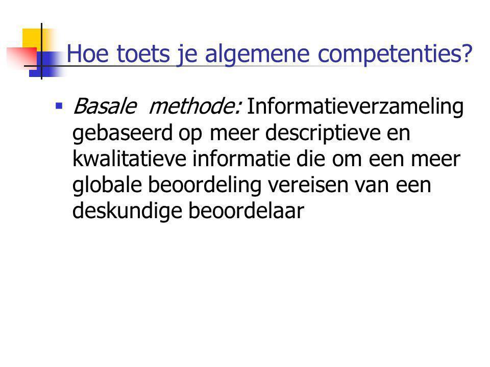 Hoe toets je algemene competenties?  Basale methode: Informatieverzameling gebaseerd op meer descriptieve en kwalitatieve informatie die om een meer