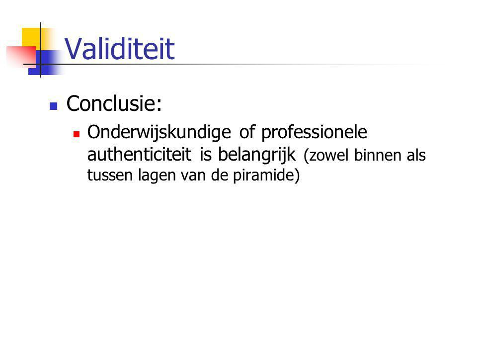 Validiteit  Conclusie:  Onderwijskundige of professionele authenticiteit is belangrijk (zowel binnen als tussen lagen van de piramide)