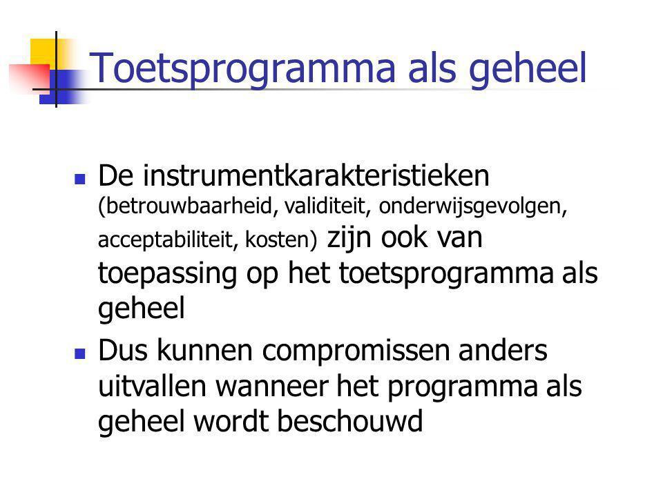 Toetsprogramma als geheel  De instrumentkarakteristieken (betrouwbaarheid, validiteit, onderwijsgevolgen, acceptabiliteit, kosten) zijn ook van toepa