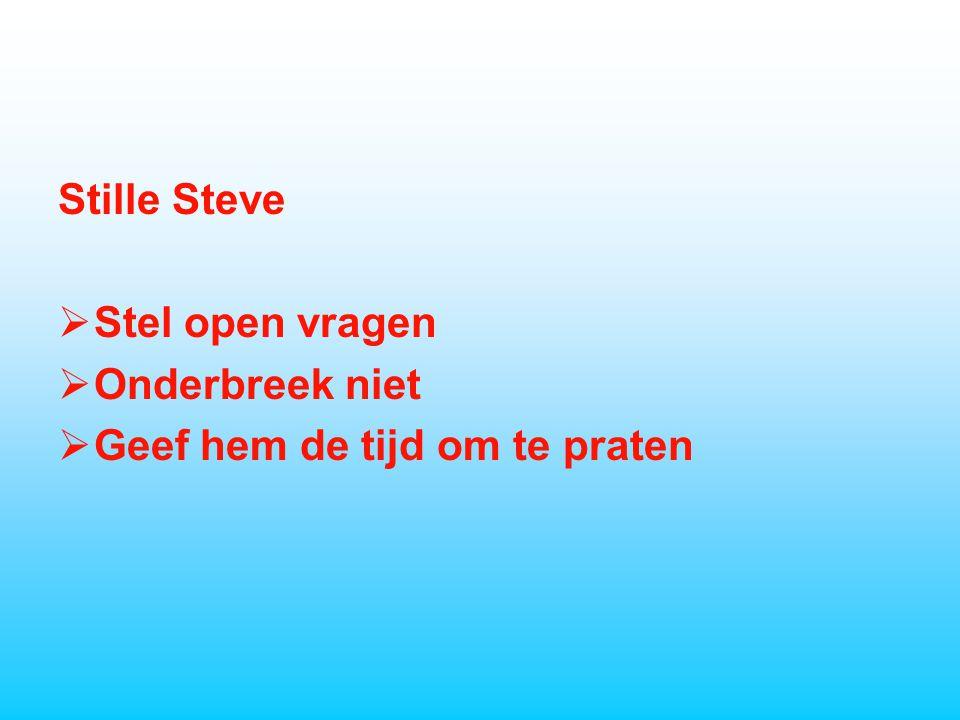 Stille Steve  Stel open vragen  Onderbreek niet  Geef hem de tijd om te praten