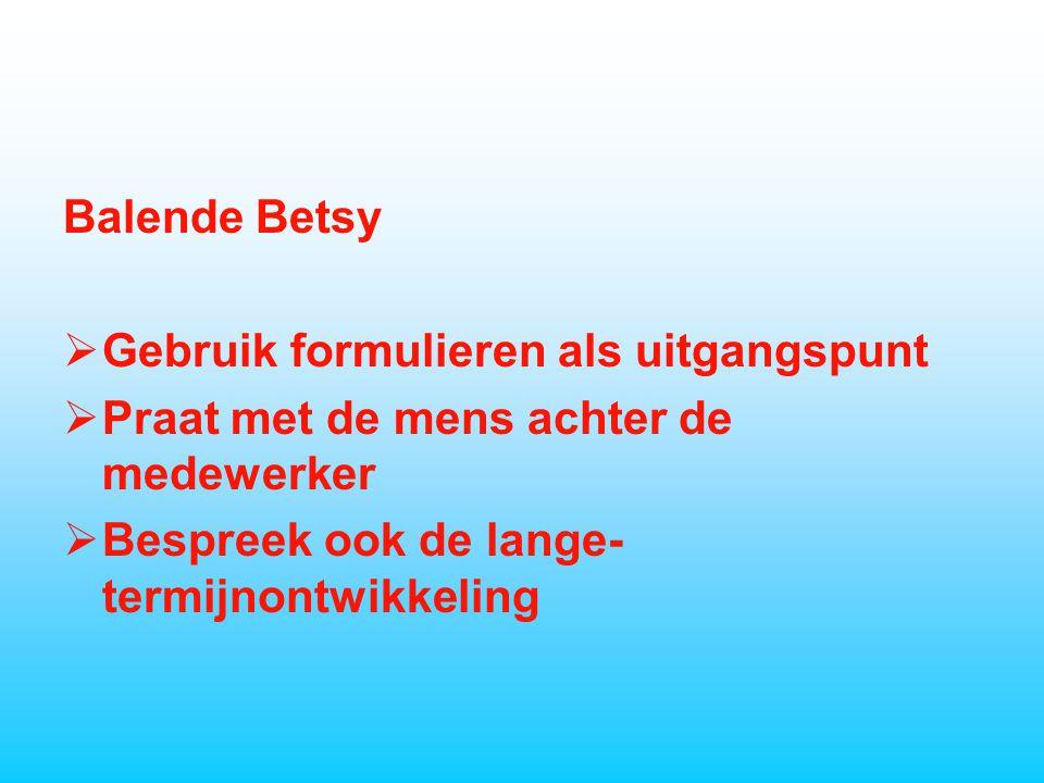 Balende Betsy  Gebruik formulieren als uitgangspunt  Praat met de mens achter de medewerker  Bespreek ook de lange- termijnontwikkeling
