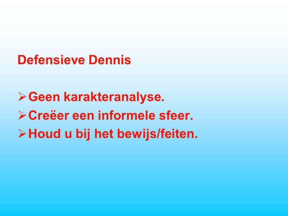 Defensieve Dennis  Geen karakteranalyse.  Creëer een informele sfeer.  Houd u bij het bewijs/feiten.