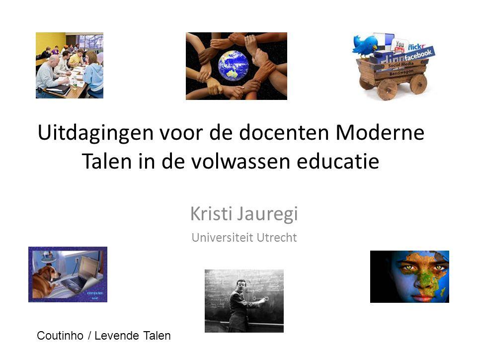 Uitdagingen voor de docenten Moderne Talen in de volwassen educatie Kristi Jauregi Universiteit Utrecht Coutinho / Levende Talen