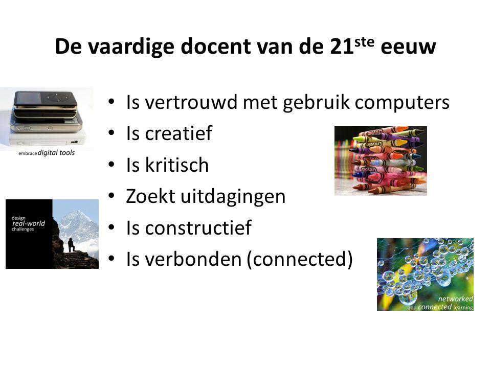 De vaardige docent van de 21 ste eeuw • Is vertrouwd met gebruik computers • Is creatief • Is kritisch • Zoekt uitdagingen • Is constructief • Is verbonden (connected)