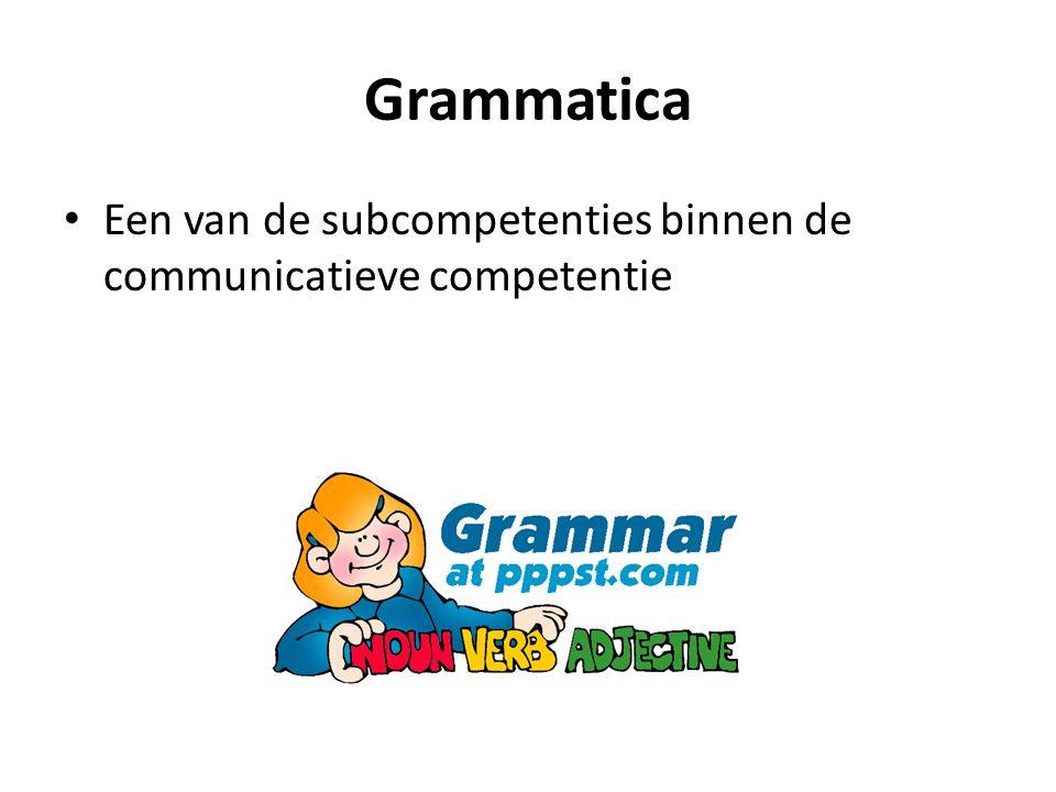 Grammatica • Een van de subcompetenties binnen de communicatieve competentie